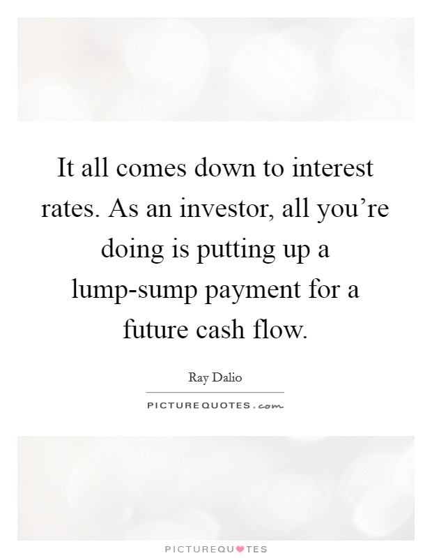 It all comes down to interest rates. As an investor, all you're doing is putting up a lump-sump payment for a future cash flow Picture Quote #1