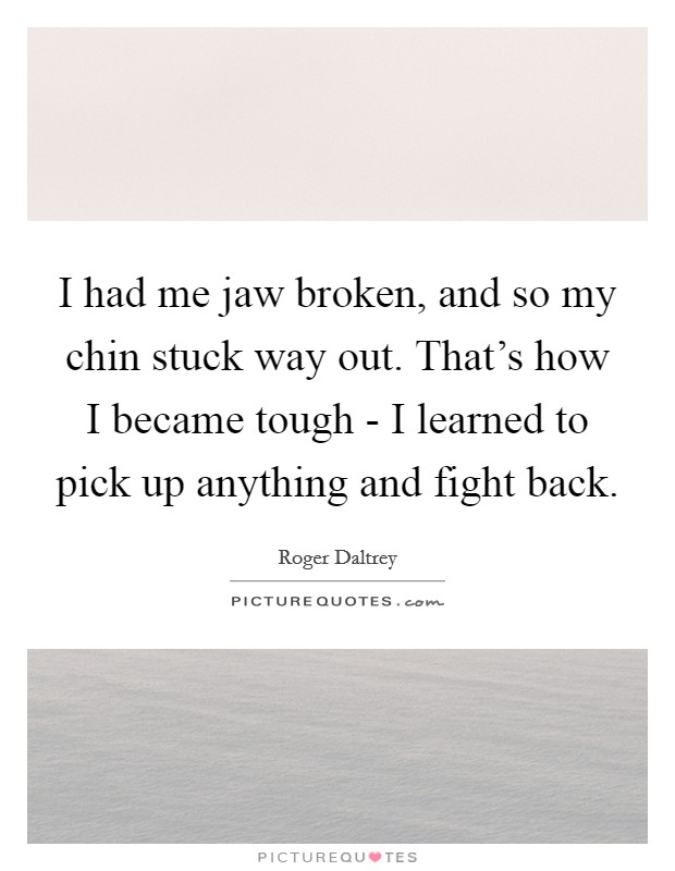 I had me jaw broken, and so my chin stuck way out. That's how I became tough - I learned to pick up anything and fight back Picture Quote #1