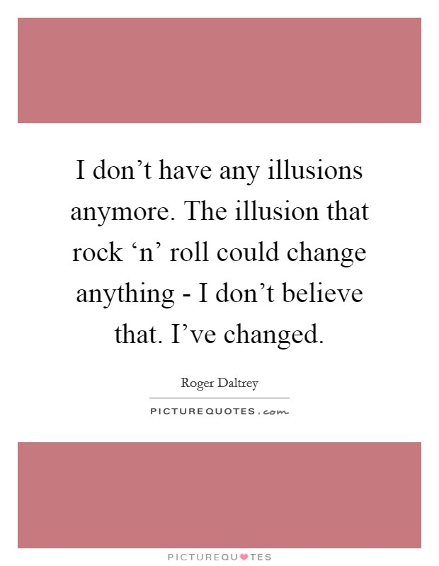 I don't have any illusions anymore. The illusion that rock 'n' roll could change anything - I don't believe that. I've changed Picture Quote #1