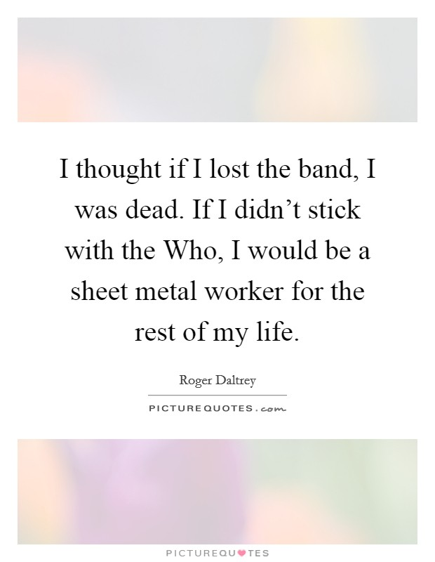 I thought if I lost the band, I was dead. If I didn't stick with the Who, I would be a sheet metal worker for the rest of my life Picture Quote #1