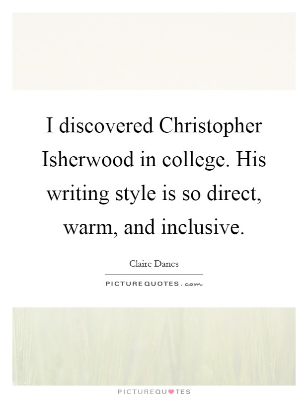 I discovered Christopher Isherwood in college. His writing style is so direct, warm, and inclusive Picture Quote #1