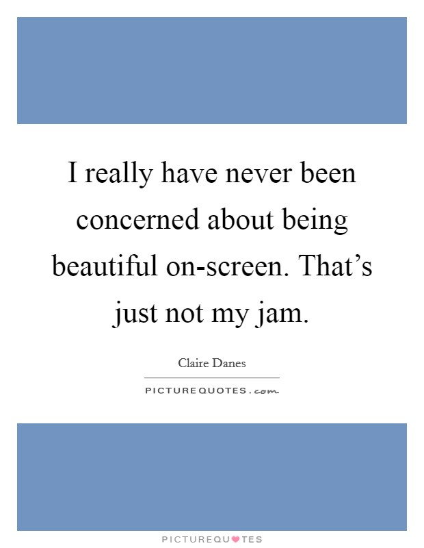 I really have never been concerned about being beautiful on-screen. That's just not my jam Picture Quote #1