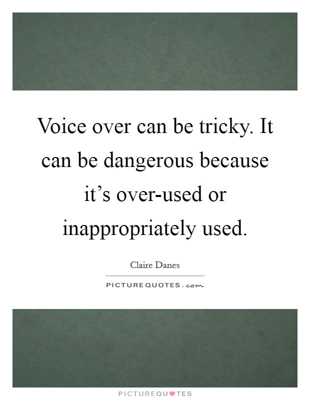 Voice over can be tricky. It can be dangerous because it's over-used or inappropriately used Picture Quote #1
