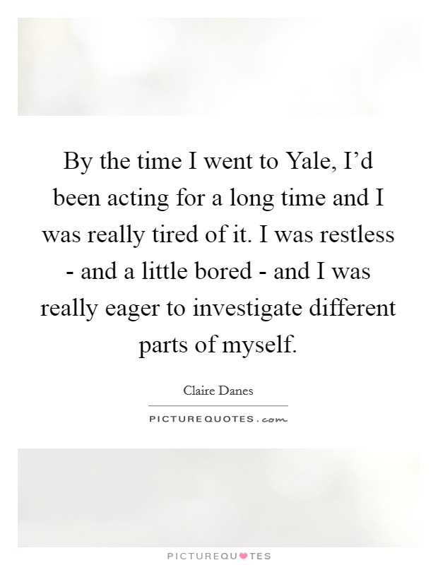 By the time I went to Yale, I'd been acting for a long time and I was really tired of it. I was restless - and a little bored - and I was really eager to investigate different parts of myself Picture Quote #1