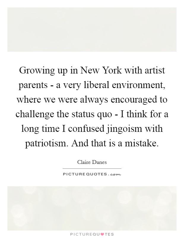Growing up in New York with artist parents - a very liberal environment, where we were always encouraged to challenge the status quo - I think for a long time I confused jingoism with patriotism. And that is a mistake Picture Quote #1