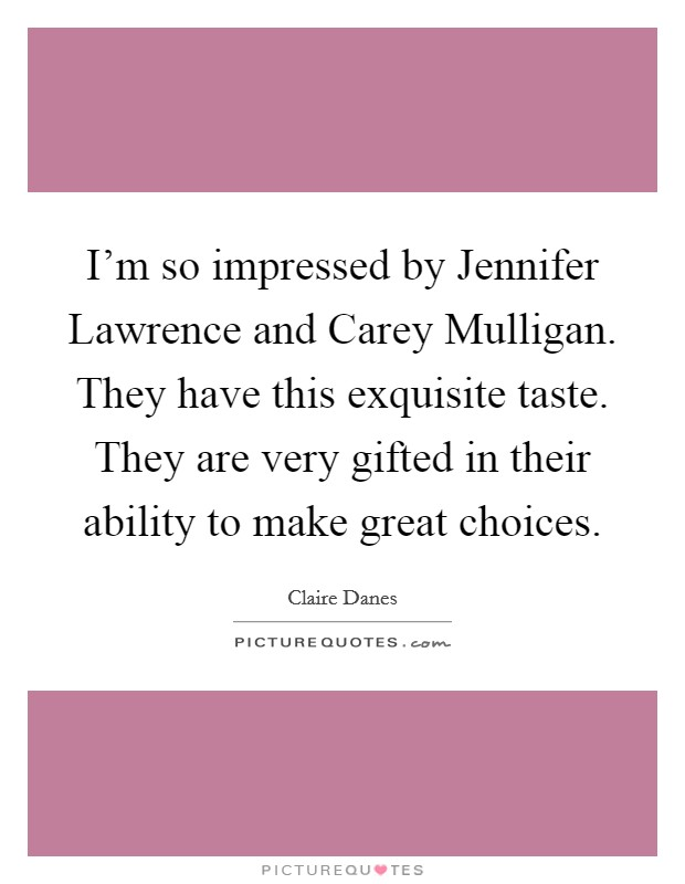 I'm so impressed by Jennifer Lawrence and Carey Mulligan. They have this exquisite taste. They are very gifted in their ability to make great choices Picture Quote #1