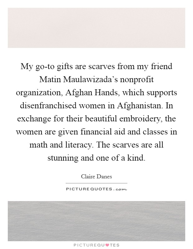 My go-to gifts are scarves from my friend Matin Maulawizada's nonprofit organization, Afghan Hands, which supports disenfranchised women in Afghanistan. In exchange for their beautiful embroidery, the women are given financial aid and classes in math and literacy. The scarves are all stunning and one of a kind Picture Quote #1