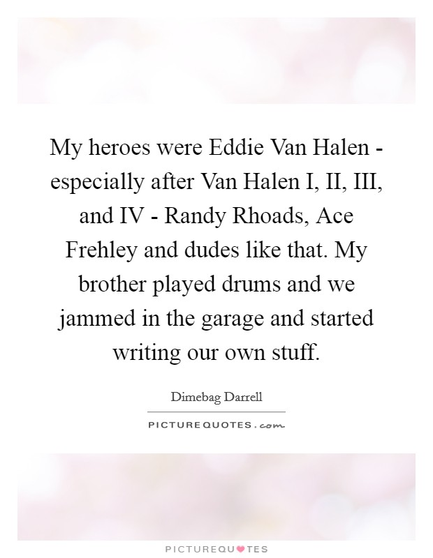 My heroes were Eddie Van Halen - especially after Van Halen I, II, III, and IV - Randy Rhoads, Ace Frehley and dudes like that. My brother played drums and we jammed in the garage and started writing our own stuff Picture Quote #1