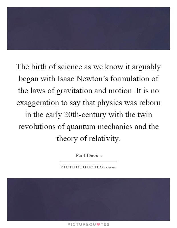 The birth of science as we know it arguably began with Isaac Newton's formulation of the laws of gravitation and motion. It is no exaggeration to say that physics was reborn in the early 20th-century with the twin revolutions of quantum mechanics and the theory of relativity Picture Quote #1