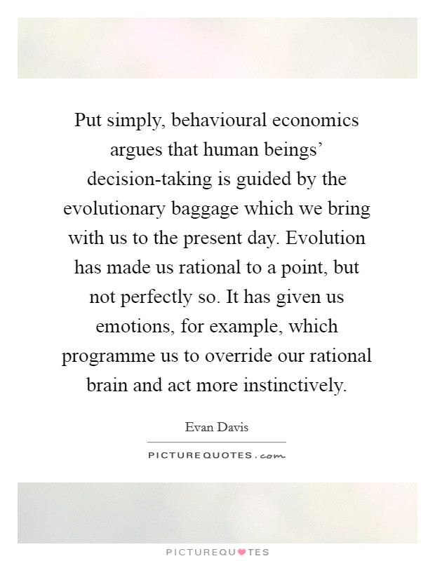 Put simply, behavioural economics argues that human beings' decision-taking is guided by the evolutionary baggage which we bring with us to the present day. Evolution has made us rational to a point, but not perfectly so. It has given us emotions, for example, which programme us to override our rational brain and act more instinctively Picture Quote #1