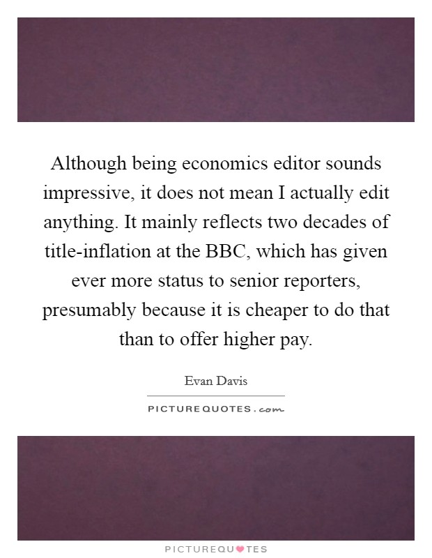 Although being economics editor sounds impressive, it does not mean I actually edit anything. It mainly reflects two decades of title-inflation at the BBC, which has given ever more status to senior reporters, presumably because it is cheaper to do that than to offer higher pay Picture Quote #1