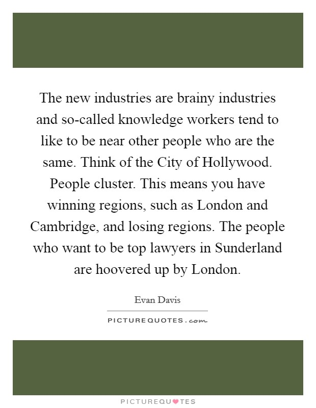 The new industries are brainy industries and so-called knowledge workers tend to like to be near other people who are the same. Think of the City of Hollywood. People cluster. This means you have winning regions, such as London and Cambridge, and losing regions. The people who want to be top lawyers in Sunderland are hoovered up by London Picture Quote #1