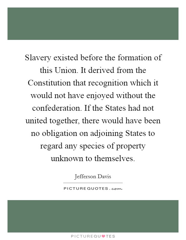 Slavery existed before the formation of this Union. It derived from the Constitution that recognition which it would not have enjoyed without the confederation. If the States had not united together, there would have been no obligation on adjoining States to regard any species of property unknown to themselves Picture Quote #1