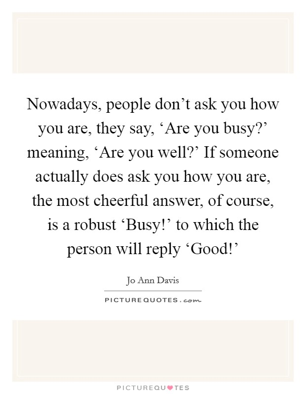 Nowadays, people don't ask you how you are, they say, 'Are you busy?' meaning, 'Are you well?' If someone actually does ask you how you are, the most cheerful answer, of course, is a robust 'Busy!' to which the person will reply 'Good!' Picture Quote #1