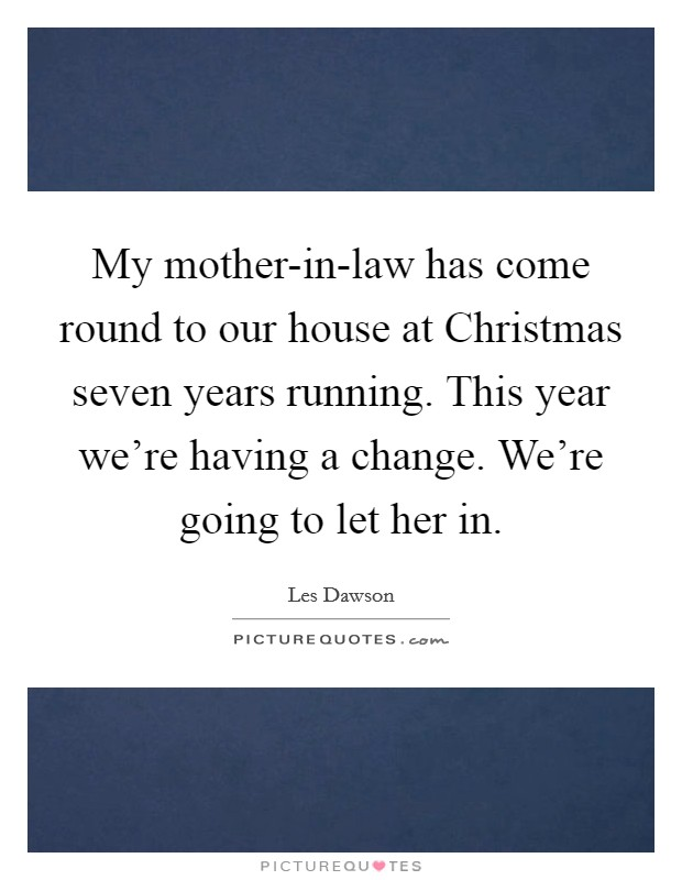My mother-in-law has come round to our house at Christmas seven years running. This year we're having a change. We're going to let her in Picture Quote #1