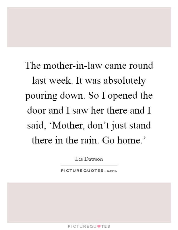 The mother-in-law came round last week. It was absolutely pouring down. So I opened the door and I saw her there and I said, 'Mother, don't just stand there in the rain. Go home.' Picture Quote #1