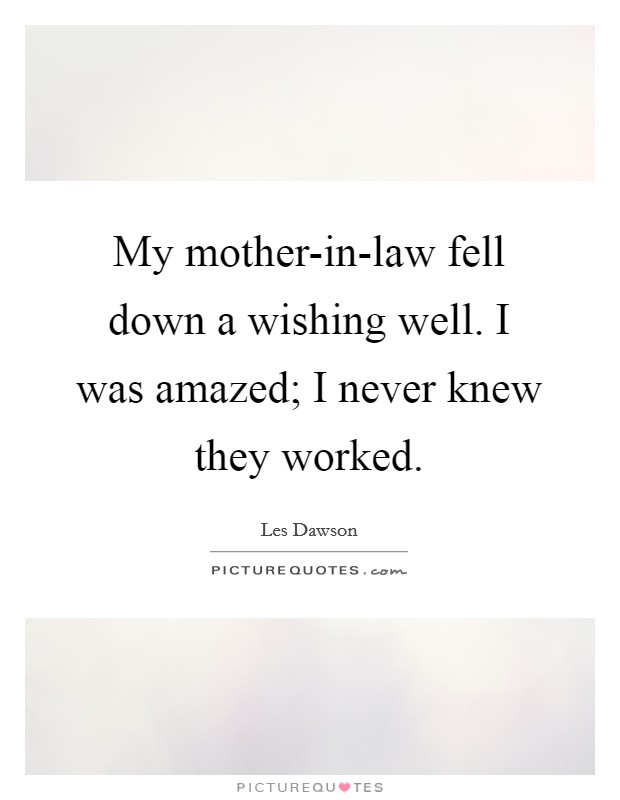 My mother-in-law fell down a wishing well. I was amazed; I never knew they worked Picture Quote #1
