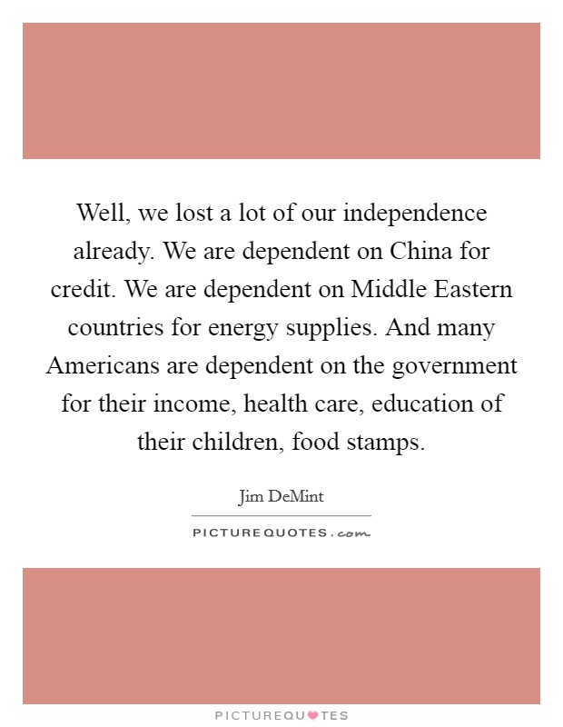 Well, we lost a lot of our independence already. We are dependent on China for credit. We are dependent on Middle Eastern countries for energy supplies. And many Americans are dependent on the government for their income, health care, education of their children, food stamps Picture Quote #1