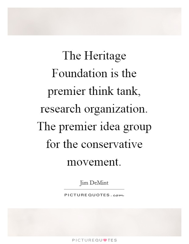 The Heritage Foundation is the premier think tank, research organization. The premier idea group for the conservative movement Picture Quote #1