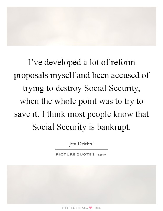 I've developed a lot of reform proposals myself and been accused of trying to destroy Social Security, when the whole point was to try to save it. I think most people know that Social Security is bankrupt Picture Quote #1