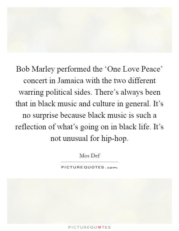 Bob Marley performed the 'One Love Peace' concert in Jamaica with the two different warring political sides. There's always been that in black music and culture in general. It's no surprise because black music is such a reflection of what's going on in black life. It's not unusual for hip-hop Picture Quote #1