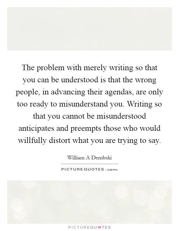 The problem with merely writing so that you can be understood is that the wrong people, in advancing their agendas, are only too ready to misunderstand you. Writing so that you cannot be misunderstood anticipates and preempts those who would willfully distort what you are trying to say Picture Quote #1