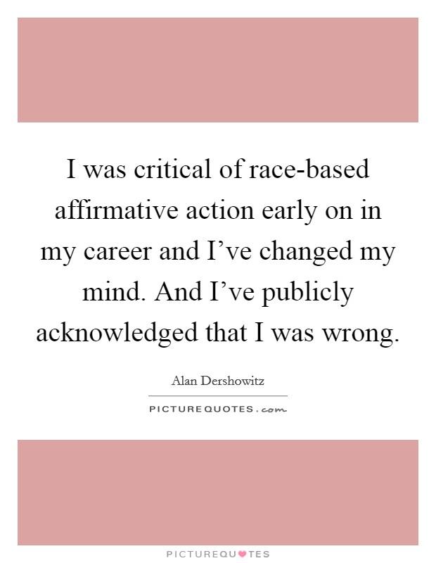 I was critical of race-based affirmative action early on in my career and I've changed my mind. And I've publicly acknowledged that I was wrong Picture Quote #1