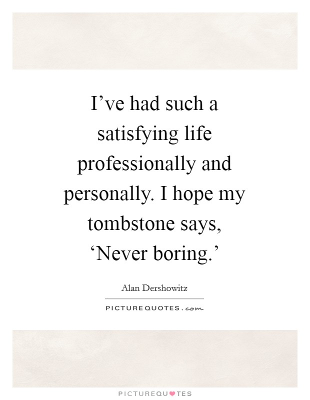 I've had such a satisfying life professionally and personally. I hope my tombstone says, 'Never boring.' Picture Quote #1