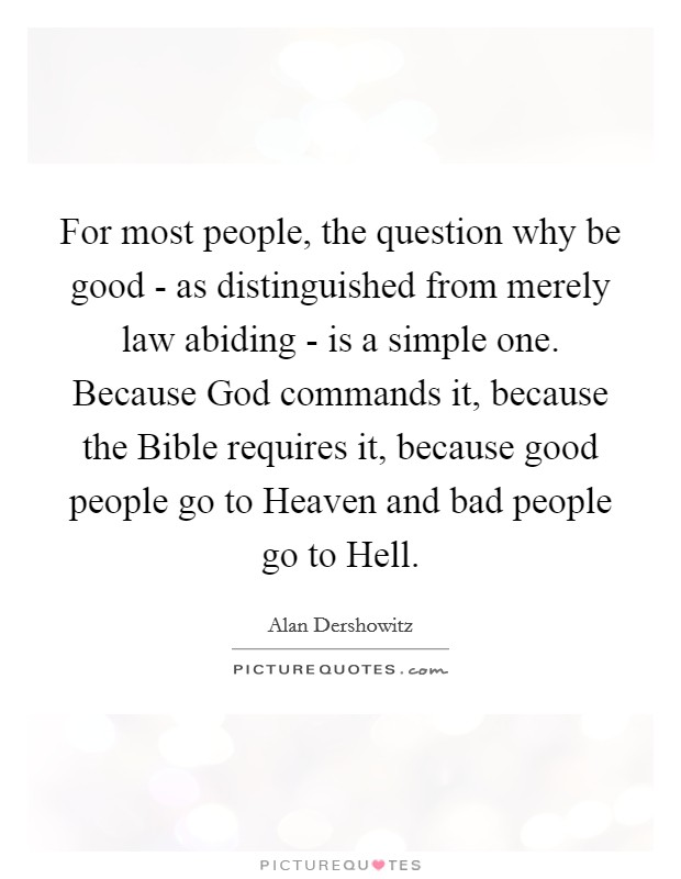 For most people, the question why be good - as distinguished from merely law abiding - is a simple one. Because God commands it, because the Bible requires it, because good people go to Heaven and bad people go to Hell Picture Quote #1