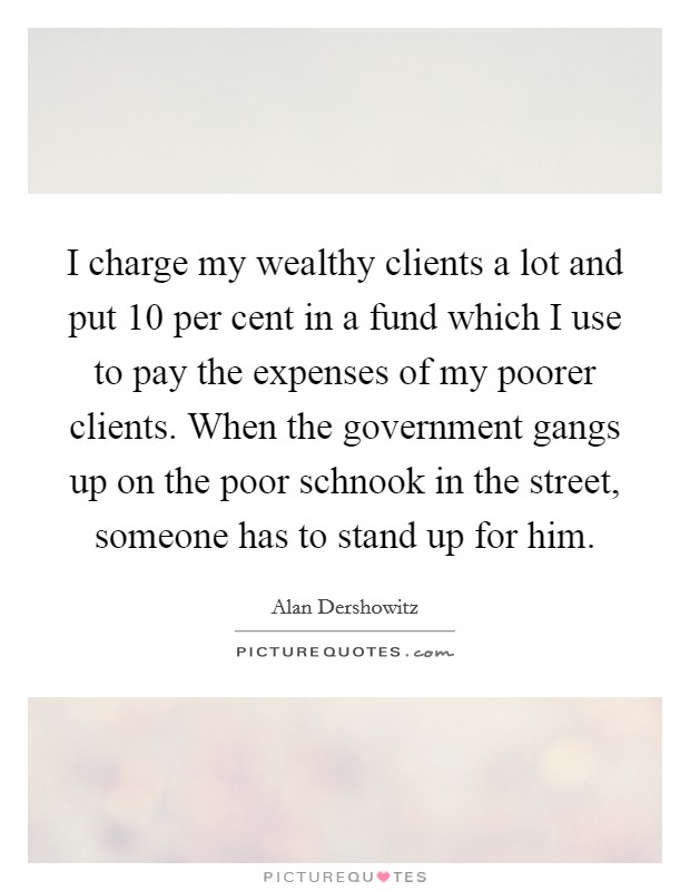 I charge my wealthy clients a lot and put 10 per cent in a fund which I use to pay the expenses of my poorer clients. When the government gangs up on the poor schnook in the street, someone has to stand up for him Picture Quote #1