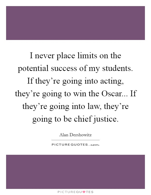 I never place limits on the potential success of my students. If they're going into acting, they're going to win the Oscar... If they're going into law, they're going to be chief justice Picture Quote #1