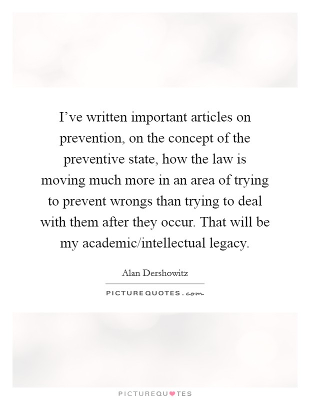 I've written important articles on prevention, on the concept of the preventive state, how the law is moving much more in an area of trying to prevent wrongs than trying to deal with them after they occur. That will be my academic/intellectual legacy Picture Quote #1