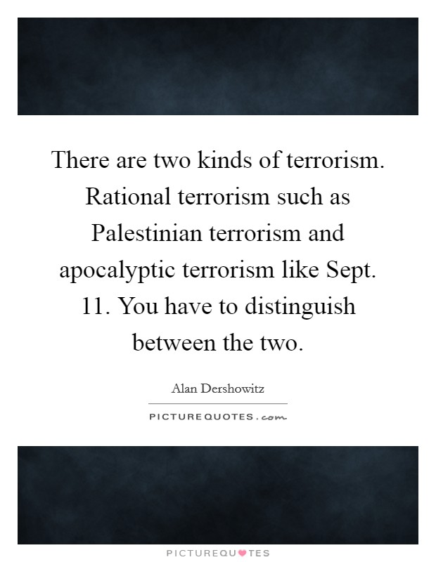 There are two kinds of terrorism. Rational terrorism such as Palestinian terrorism and apocalyptic terrorism like Sept. 11. You have to distinguish between the two Picture Quote #1