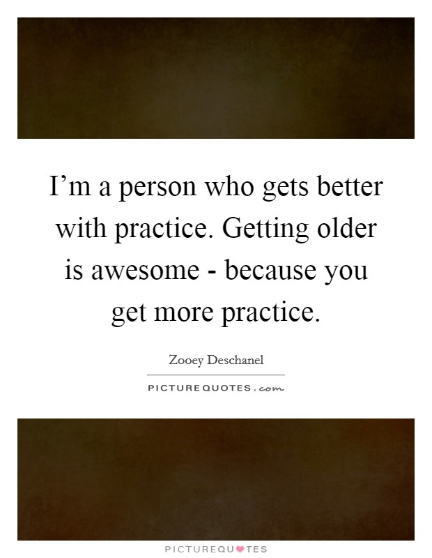 I'm a person who gets better with practice. Getting older is awesome - because you get more practice Picture Quote #1