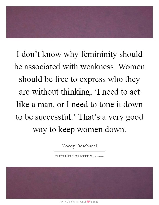 I don't know why femininity should be associated with weakness. Women should be free to express who they are without thinking, 'I need to act like a man, or I need to tone it down to be successful.' That's a very good way to keep women down Picture Quote #1