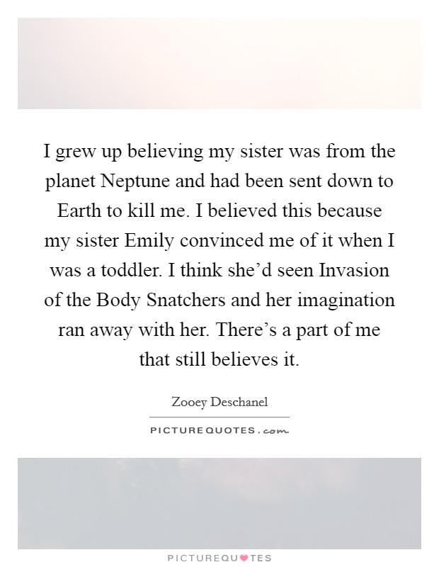 I grew up believing my sister was from the planet Neptune and had been sent down to Earth to kill me. I believed this because my sister Emily convinced me of it when I was a toddler. I think she'd seen Invasion of the Body Snatchers and her imagination ran away with her. There's a part of me that still believes it Picture Quote #1