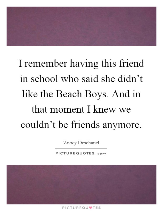 I remember having this friend in school who said she didn't like the Beach Boys. And in that moment I knew we couldn't be friends anymore Picture Quote #1