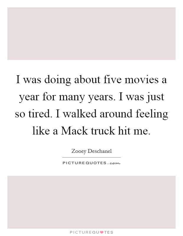 I was doing about five movies a year for many years. I was just so tired. I walked around feeling like a Mack truck hit me Picture Quote #1