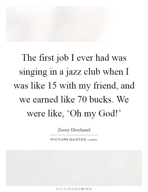 The first job I ever had was singing in a jazz club when I was like 15 with my friend, and we earned like 70 bucks. We were like, 'Oh my God!' Picture Quote #1