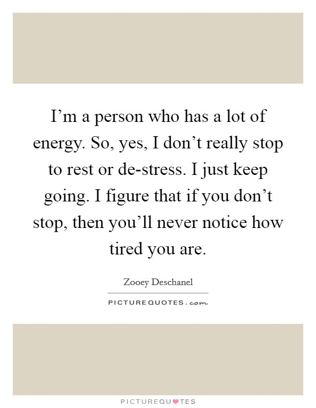 I'm a person who has a lot of energy. So, yes, I don't really stop to rest or de-stress. I just keep going. I figure that if you don't stop, then you'll never notice how tired you are Picture Quote #1