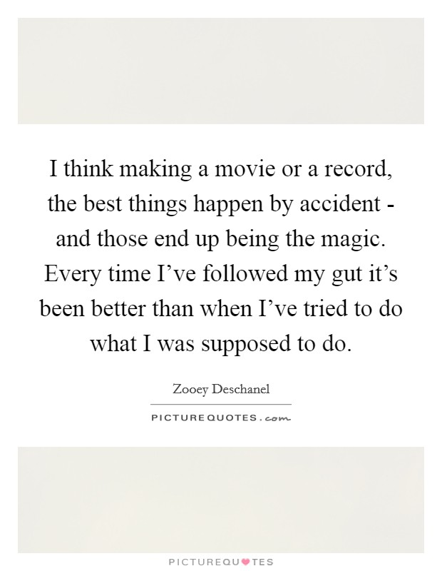I think making a movie or a record, the best things happen by accident - and those end up being the magic. Every time I've followed my gut it's been better than when I've tried to do what I was supposed to do Picture Quote #1