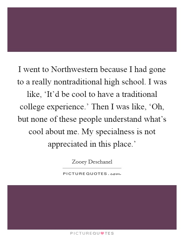 I went to Northwestern because I had gone to a really nontraditional high school. I was like, 'It'd be cool to have a traditional college experience.' Then I was like, 'Oh, but none of these people understand what's cool about me. My specialness is not appreciated in this place.' Picture Quote #1