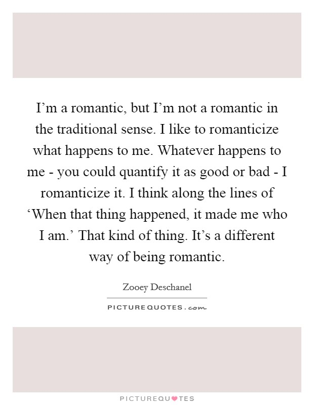 I'm a romantic, but I'm not a romantic in the traditional sense. I like to romanticize what happens to me. Whatever happens to me - you could quantify it as good or bad - I romanticize it. I think along the lines of 'When that thing happened, it made me who I am.' That kind of thing. It's a different way of being romantic Picture Quote #1