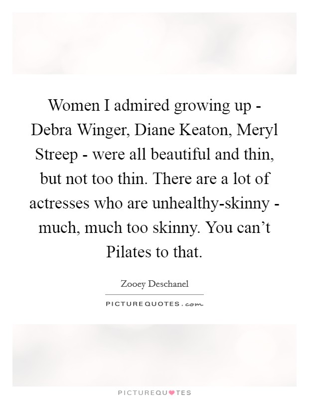 Women I admired growing up - Debra Winger, Diane Keaton, Meryl Streep - were all beautiful and thin, but not too thin. There are a lot of actresses who are unhealthy-skinny - much, much too skinny. You can't Pilates to that Picture Quote #1