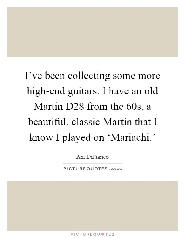 I've been collecting some more high-end guitars. I have an old Martin D28 from the  60s, a beautiful, classic Martin that I know I played on 'Mariachi.' Picture Quote #1