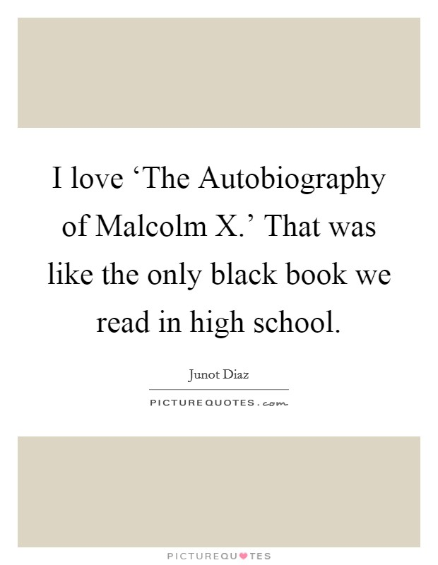 I love 'The Autobiography of Malcolm X.' That was like the only black book we read in high school Picture Quote #1
