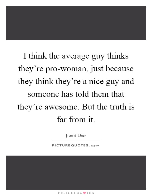 I think the average guy thinks they're pro-woman, just because they think they're a nice guy and someone has told them that they're awesome. But the truth is far from it Picture Quote #1