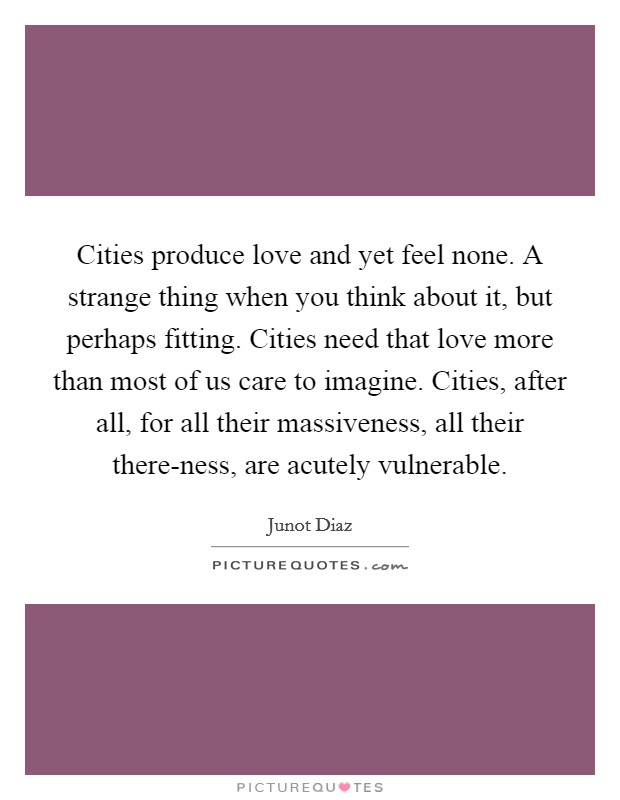 Cities produce love and yet feel none. A strange thing when you think about it, but perhaps fitting. Cities need that love more than most of us care to imagine. Cities, after all, for all their massiveness, all their there-ness, are acutely vulnerable Picture Quote #1