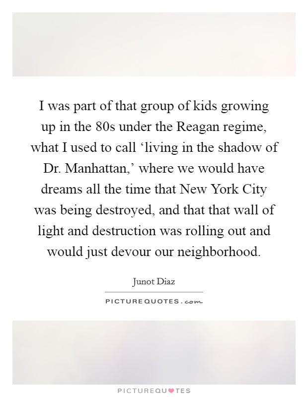 I was part of that group of kids growing up in the  80s under the Reagan regime, what I used to call 'living in the shadow of Dr. Manhattan,' where we would have dreams all the time that New York City was being destroyed, and that that wall of light and destruction was rolling out and would just devour our neighborhood Picture Quote #1