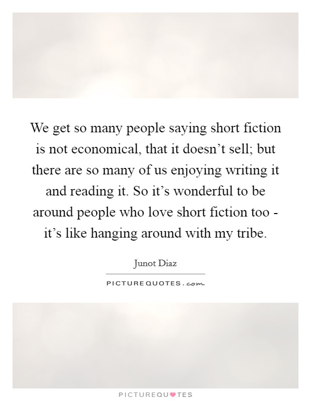 We get so many people saying short fiction is not economical, that it doesn't sell; but there are so many of us enjoying writing it and reading it. So it's wonderful to be around people who love short fiction too - it's like hanging around with my tribe Picture Quote #1